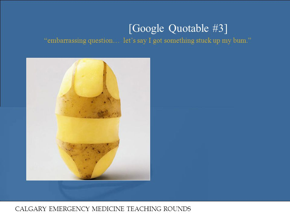 [Google Quotable #3] embarrassing question… let's say I got something stuck up my bum. On further questioning may have a potato in his rear.